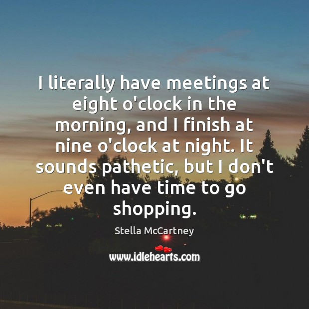 I literally have meetings at eight o'clock in the morning, and I Stella McCartney Picture Quote