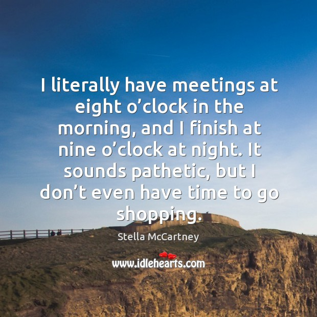 I literally have meetings at eight o'clock in the morning, and I finish at nine o'clock at night. Stella McCartney Picture Quote