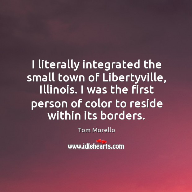 I literally integrated the small town of libertyville, illinois. I was the first person of color to reside within its borders. Tom Morello Picture Quote
