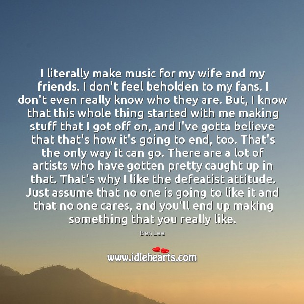 I literally make music for my wife and my friends. I don't Ben Lee Picture Quote