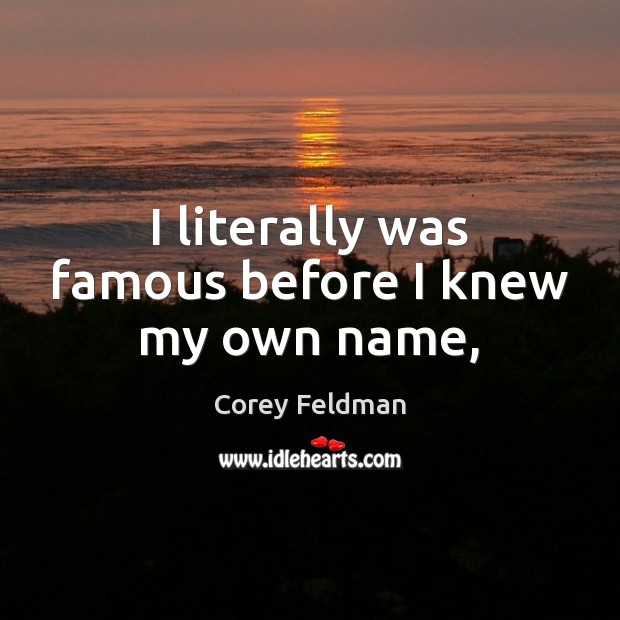 I literally was famous before I knew my own name, Corey Feldman Picture Quote