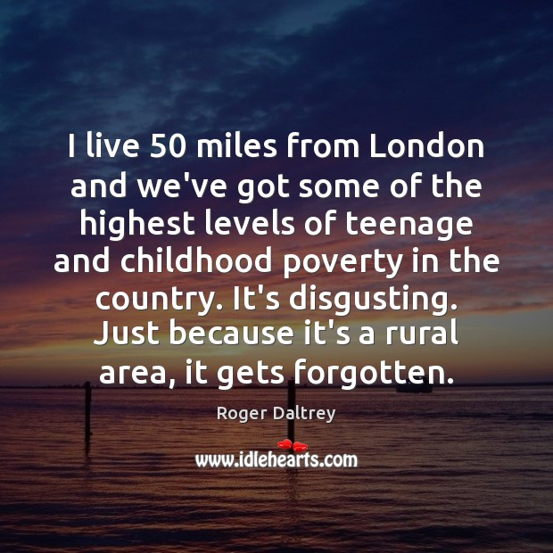 I live 50 miles from London and we've got some of the highest Roger Daltrey Picture Quote