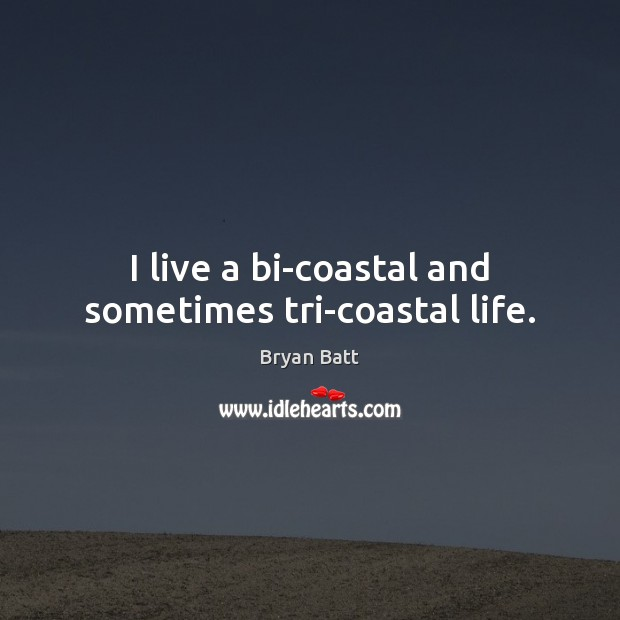 Image, I live a bi-coastal and sometimes tri-coastal life.
