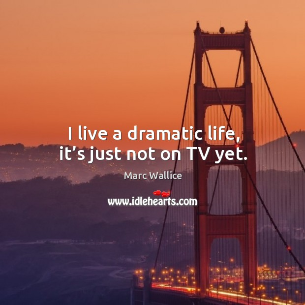 I live a dramatic life, it's just not on tv yet. Image