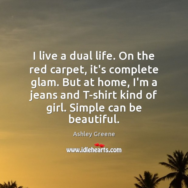 I live a dual life. On the red carpet, it's complete glam. Ashley Greene Picture Quote
