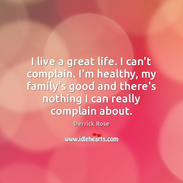 I live a great life. I can't complain. I'm healthy, my family's Image