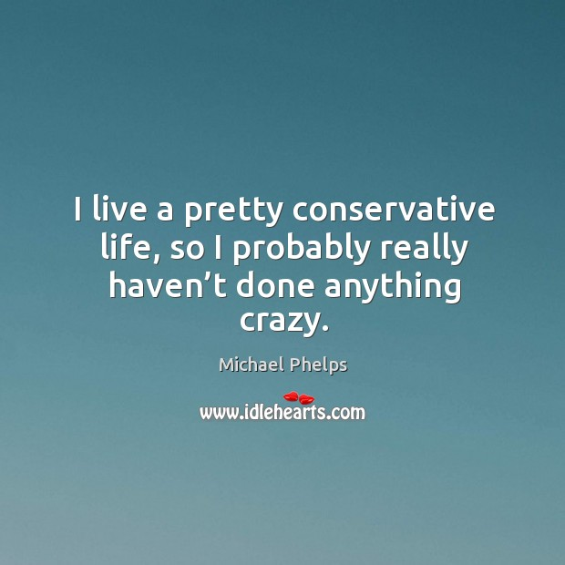 I live a pretty conservative life, so I probably really haven't done anything crazy. Image