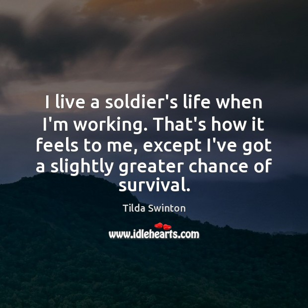 I live a soldier's life when I'm working. That's how it feels Image