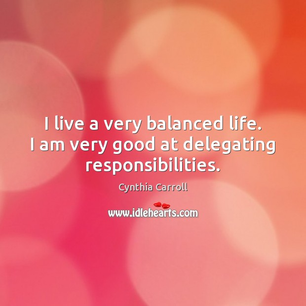 Image, I live a very balanced life. I am very good at delegating responsibilities.