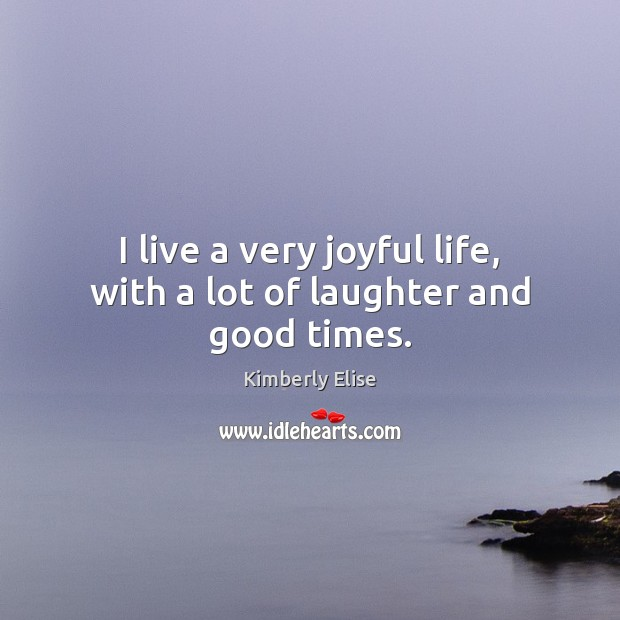 I live a very joyful life, with a lot of laughter and good times. Kimberly Elise Picture Quote