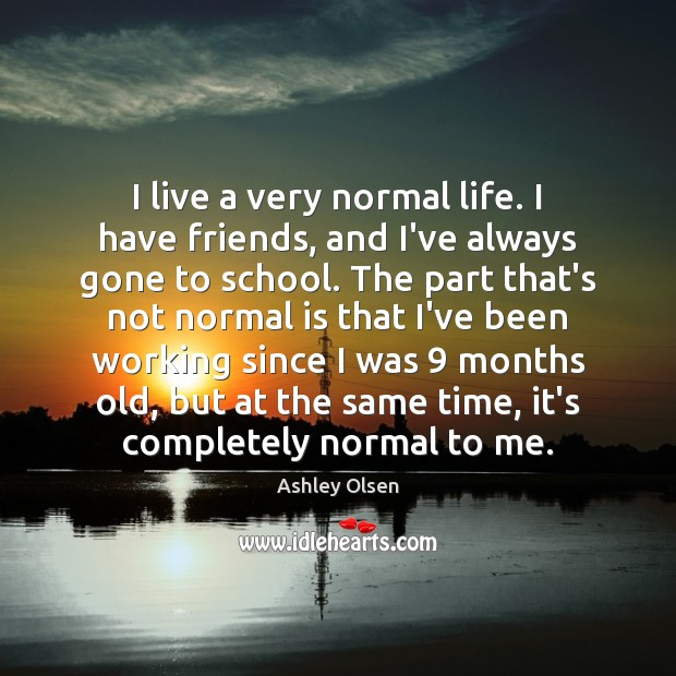 I live a very normal life. I have friends, and I've always Image