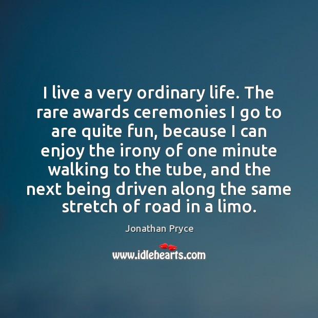 Image, I live a very ordinary life. The rare awards ceremonies I go