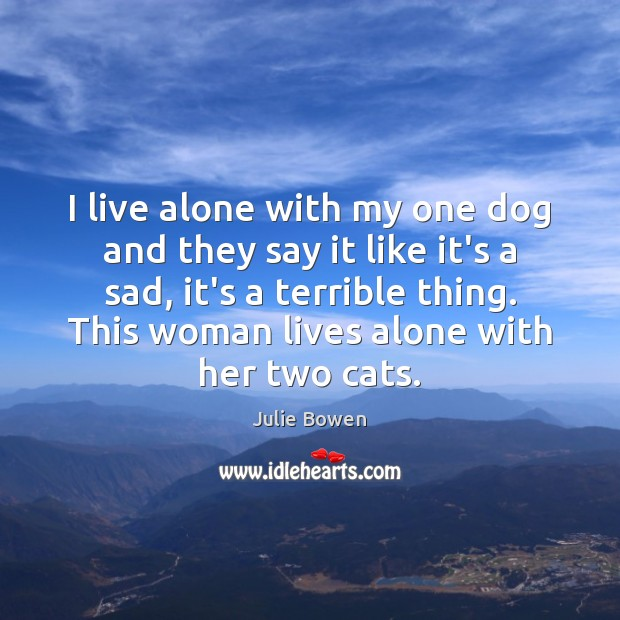I live alone with my one dog and they say it like Julie Bowen Picture Quote