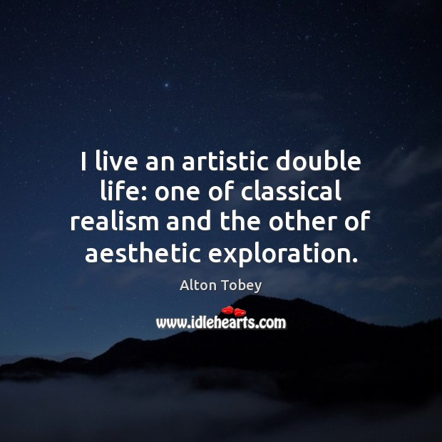 Image, I live an artistic double life: one of classical realism and the