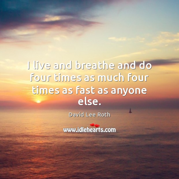 I live and breathe and do four times as much four times as fast as anyone else. Image