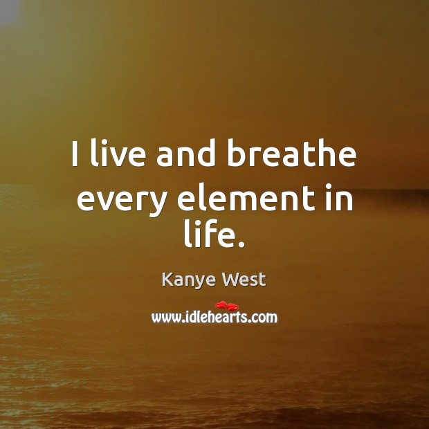 I live and breathe every element in life. Image