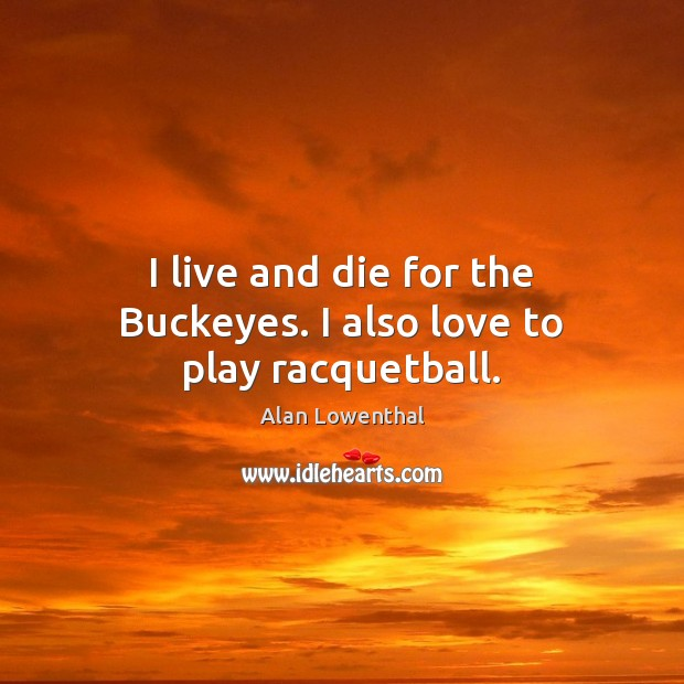 Image, I live and die for the Buckeyes. I also love to play racquetball.