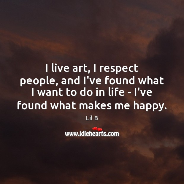 I live art, I respect people, and I've found what I want Image