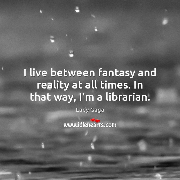 Image, I live between fantasy and reality at all times. In that way, I'm a librarian.