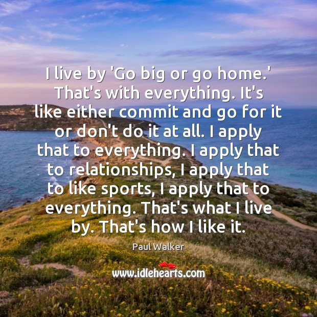 I live by 'Go big or go home.' That's with everything. Paul Walker Picture Quote