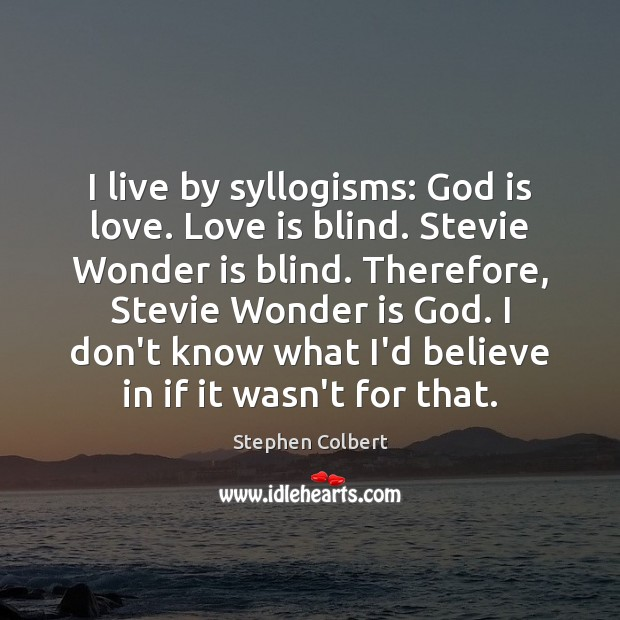 I live by syllogisms: God is love. Love is blind. Stevie Wonder Stephen Colbert Picture Quote