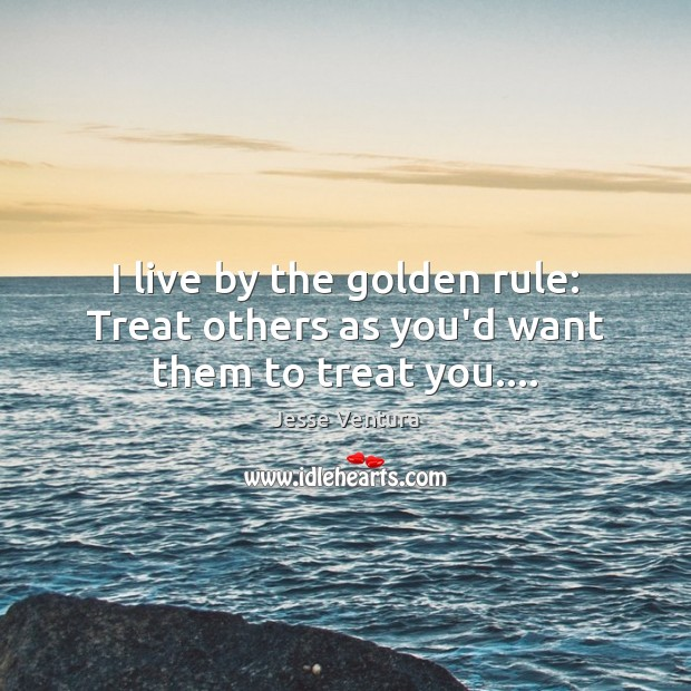 I live by the golden rule: Treat others as you'd want them to treat you…. Jesse Ventura Picture Quote