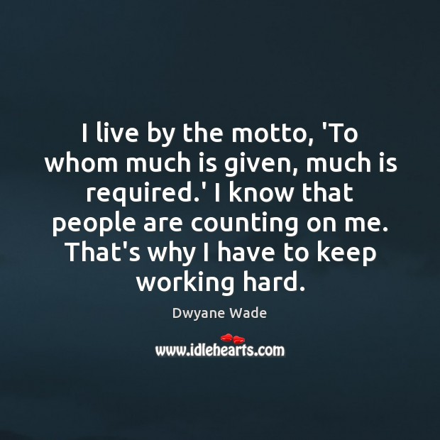 I live by the motto, 'To whom much is given, much is Dwyane Wade Picture Quote