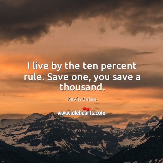 I live by the ten percent rule. Save one, you save a thousand. Image