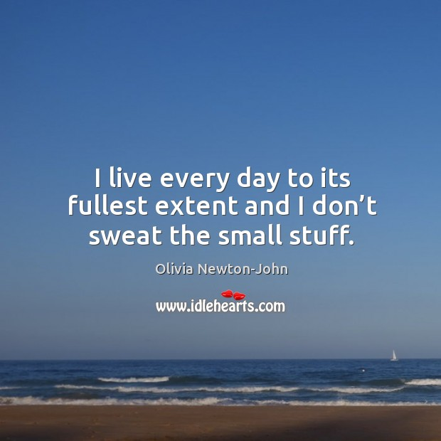 I live every day to its fullest extent and I don't sweat the small stuff. Image