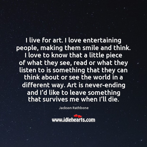 I live for art. I love entertaining people, making them smile and Image