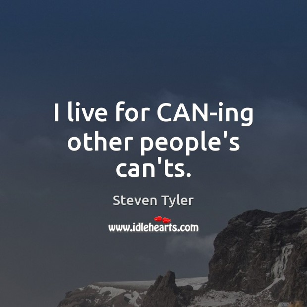 I live for CAN-ing other people's can'ts. Steven Tyler Picture Quote