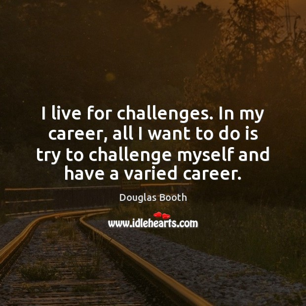 I live for challenges. In my career, all I want to do Douglas Booth Picture Quote