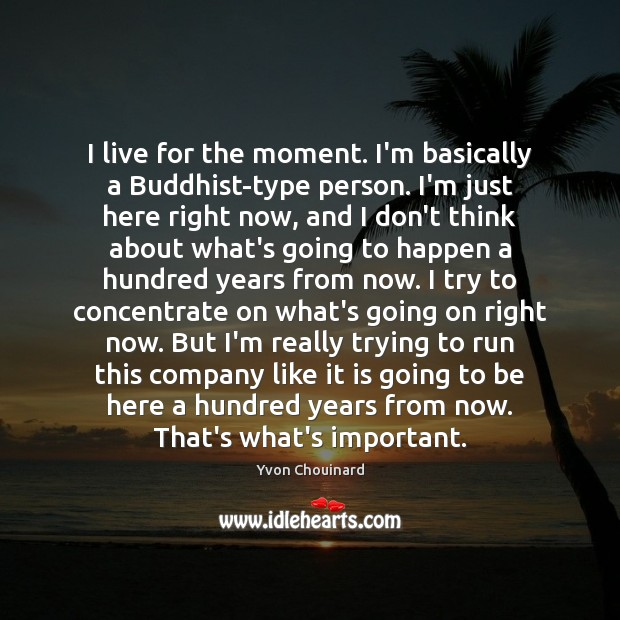I live for the moment. I'm basically a Buddhist-type person. I'm just Yvon Chouinard Picture Quote