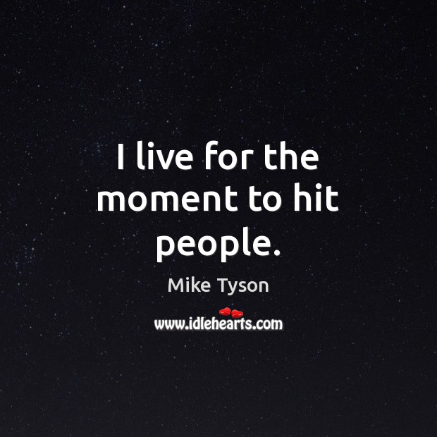 I live for the moment to hit people. Mike Tyson Picture Quote