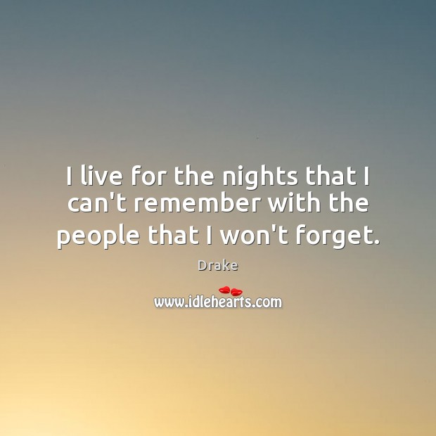 I live for the nights that I can't remember with the people that I won't forget. Image