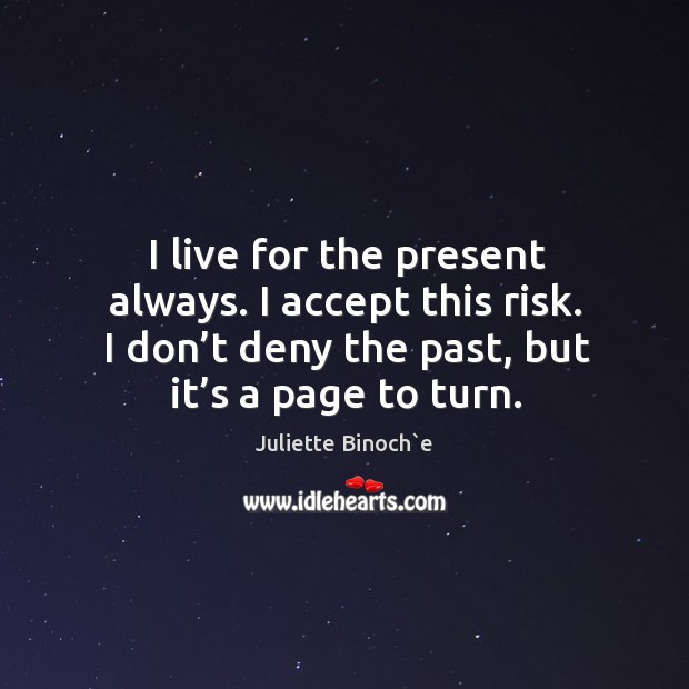 I live for the present always. I accept this risk. I don't deny the past, but it's a page to turn. Image