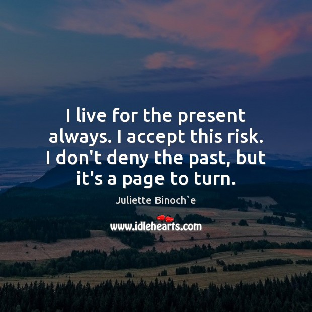 I live for the present always. I accept this risk. I don't Image