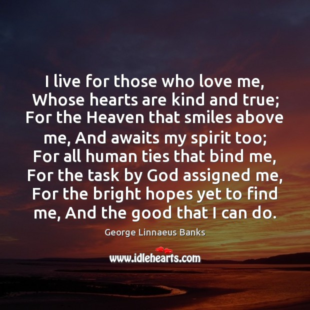 Image, I live for those who love me, Whose hearts are kind and