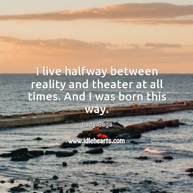 I live halfway between reality and theater at all times. And I was born this way. Image