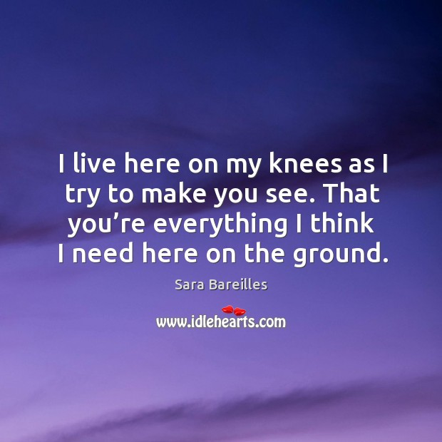 I live here on my knees as I try to make you see. That you're everything I think I need here on the ground. Image