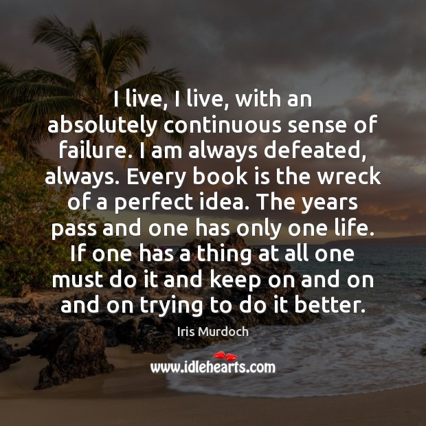 I live, I live, with an absolutely continuous sense of failure. I Iris Murdoch Picture Quote