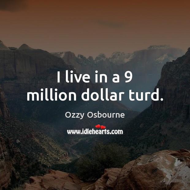 I live in a 9 million dollar turd. Image
