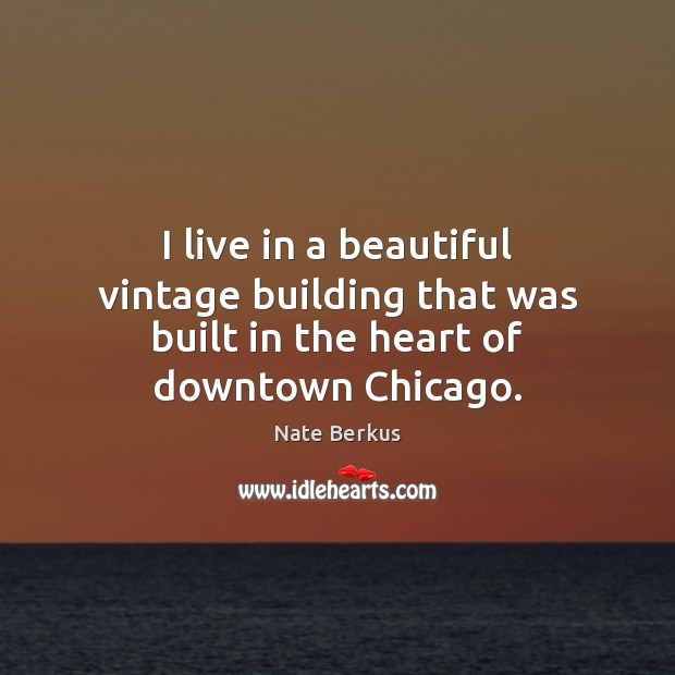 I live in a beautiful vintage building that was built in the heart of downtown Chicago. Nate Berkus Picture Quote