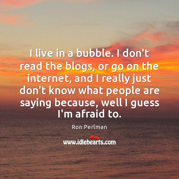 Image, I live in a bubble. I don't read the blogs, or go