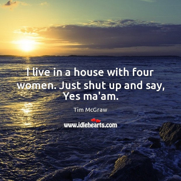 I live in a house with four women. Just shut up and say, Yes ma'am. Tim McGraw Picture Quote