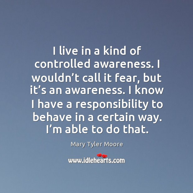 I live in a kind of controlled awareness. I wouldn't call it fear Mary Tyler Moore Picture Quote