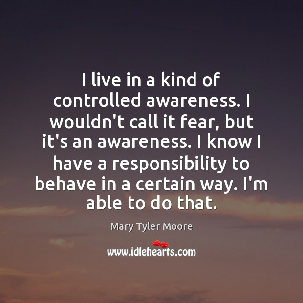 I live in a kind of controlled awareness. I wouldn't call it Mary Tyler Moore Picture Quote