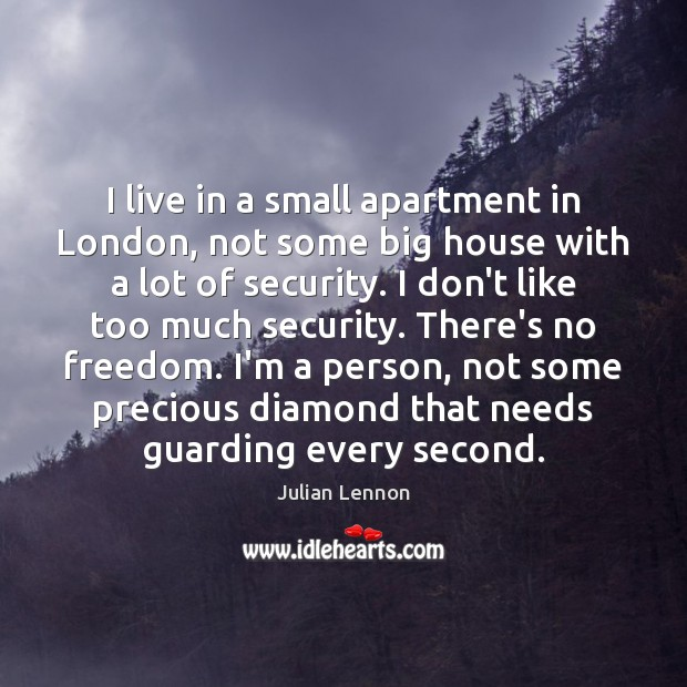 I live in a small apartment in London, not some big house Image