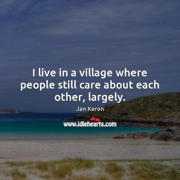 I live in a village where people still care about each other, largely. Jan Karon Picture Quote