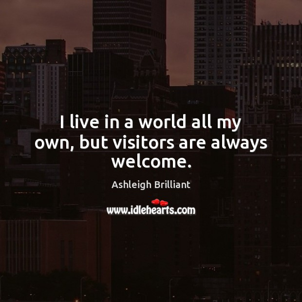 I live in a world all my own, but visitors are always welcome. Image